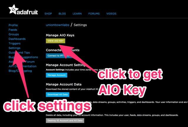 Adafruit IO Setup The first thing you will need to do is to login to Adafruit IO and visit the Settings page. Click the VIEW AIO KEY button to retrieve your key.