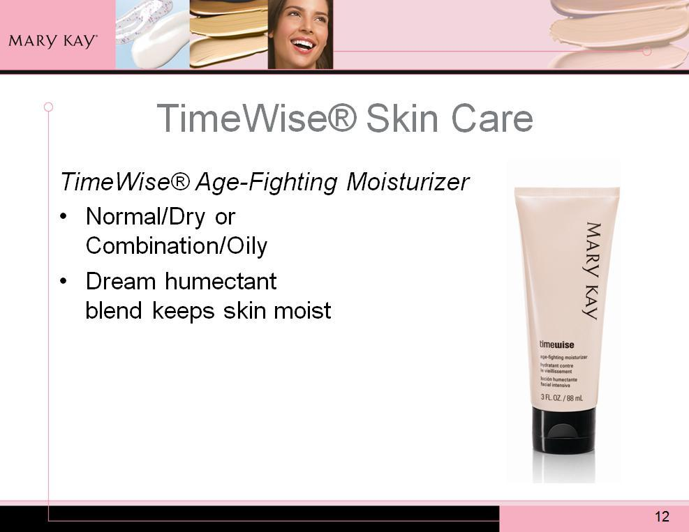 TimeWise Age-Fighting Moisturizer also available in a normal-to-dry formula or a combination-to-oily formula. A dream humectant blend in TimeWise Moisturizer keeps the skin moist.
