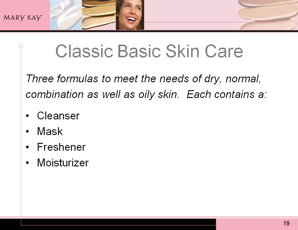 Introducing the Classic Basic Skin Care line! This is the most-recent generation of the original five-step skin care program designed by Mary Kay herself.
