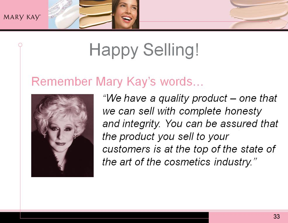 Remember Mary Kay s words: We have a quality product one that we can sell with complete honesty and integrity.