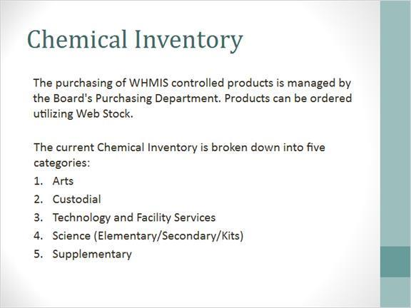 1.10 Chemical Inventory Notes: To ensure that the Board meets all WHMIS requirements, the purchasing of WHMIS controlled products is managed by the Purchasing Department.