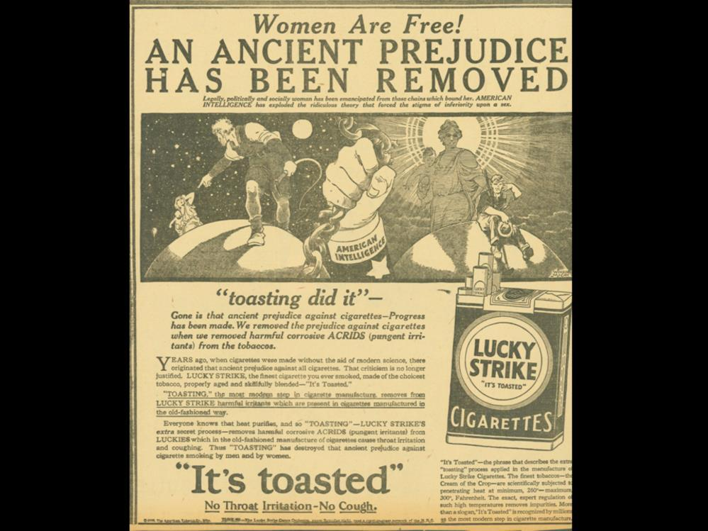 Date: 1929 Brand: Manufacturer: Campaign: Theme: Key Phrase: Lucky Strike The American Tobacco Co. It s Toasted No Thorat Irritation- No Cough., Ancient Prejudice Let s Smoke Girls Women are free!