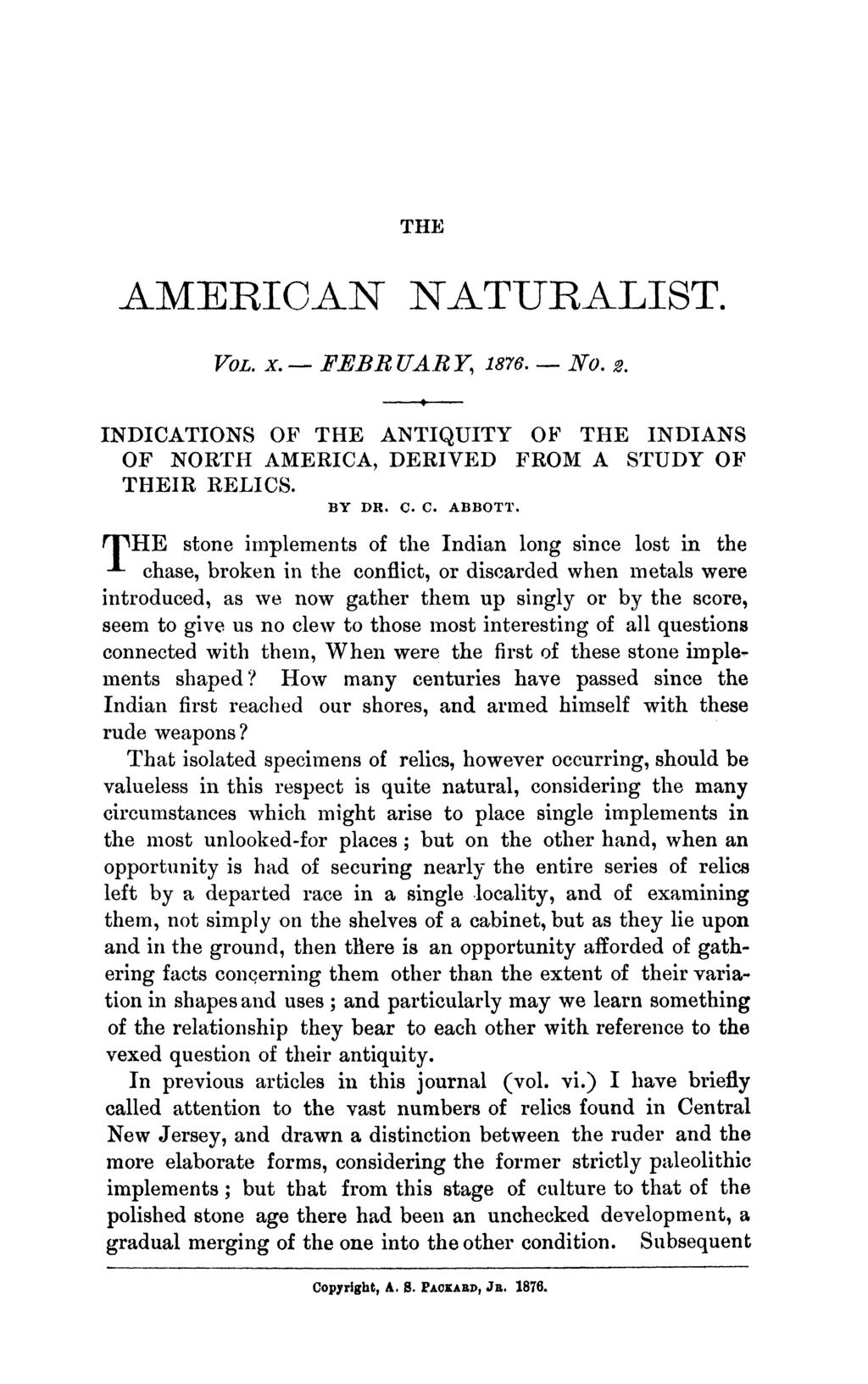 THE AMERICAN NATURALIST. VOL. x. - FEBB UARY, 1876. - No. 2. INDICATIONS OF THE ANTIQUITY OF THE INDIANS OF NORTH AMERICA, DERIVED FROM A STUDY OF THEIR RELICS. BY DR. C. C. ABBOTT.